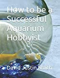 How to be a Successful Aquarium Hobbyist