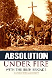 Absolution Under Fire: 3 Years with the Famous Irish Brigade (Abridged, Annotated) (Civil War Book 10)