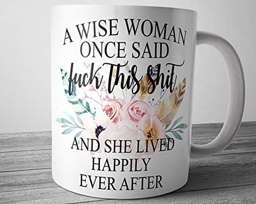 A Wise Woman Once Said Fuck This Shit And She Lived Happily Ever After Mug, 11Oz