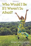 Who Would I Be If I Weren't so Afraid?, Ginger Grancagnolo, 1452539103