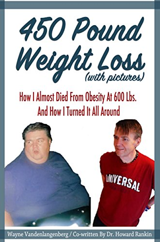 450 Pound Weight Loss (with pictures): How I Almost Died From Obesity At 600 Lbs. And How I Turned It All (450 Lb Weight)
