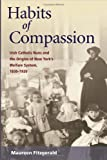 Habits of Compassion: Irish Catholic Nuns and the Origins of New York's Welfare System, 1830-1920 (Women in American History), Maureen Fitzgerald, 0252072820