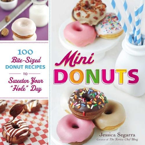 Mini Donuts: 100 Bite-Sized Donut Recipes to Sweeten Your Hole Day by Jessica Segarra
