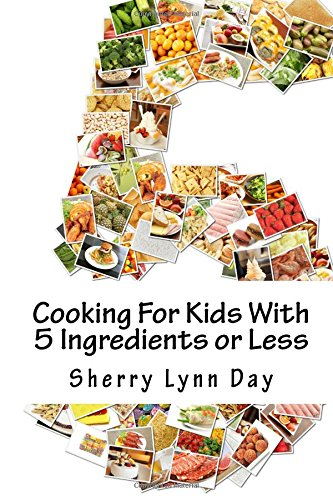 Cooking For Kids With 5 Ingredients or Less: Delicious and Easy to Prepare Recipes That Your Kids Will Love by Sherry Lynn Day
