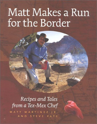 Matt Makes a Run for the Border: Recipes and Tales from a Tex-Mex Chef by Jr. Matt Martinez, Steve Pate