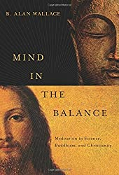 Mind in the Balance: Meditation in Science, Buddhism, and Christianity (Columbia Series in Science and Religion) 1st (first) by Wallace, B. Alan (2009) Hardcover