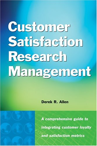 Customer Satisfaction Research Management: A Comprehensive Guide to Integrating Customer Loyalty and Satisfaction Metrics in the Management of Complex Organizations