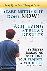 Start Getting It Done NOW!: Achieving Stellar Results by Better Managing Your Time, Your Projects, and YOUR LIFE (King Quantum Thought Series) Paperback
