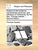 Essays on the Evidence, Characteristic Doctrines, and Influence of Christianity by the Rev Thomas Haweis, Thomas Haweis, 1140953311