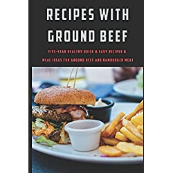 Recipes with Ground Beef: Five-Star Healthy Quick & Easy Recipes & Meal Ideas for Ground Beef and Hamburger Meat (Recipes with Great Ingredients)
