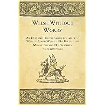 Welsh Without Worry - An Easy and Helpful Guide for all who Wish to Learn Welsh - No Rules to be Memorized and No Grammar to be Mastered