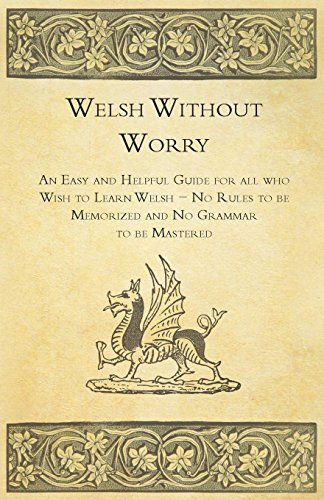 Welsh Without Worry - An Easy and Helpful Guide for all who Wish to Learn Welsh - No Rules to be Memorized and No Grammar to be Mastered Helpful Guide