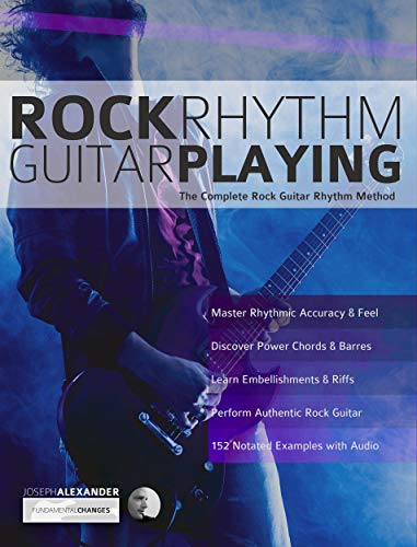 Rock Rhythm Guitar Playing: The Complete Guitar to Mastering Rock Rhythm Guitar (Play Rock Guitar Book 2)