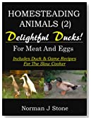 Homesteading Animals (2): Delightful Ducks - Rearing Ducks For Meat And Eggs. Including Duck and Game recipes for the slow cooker