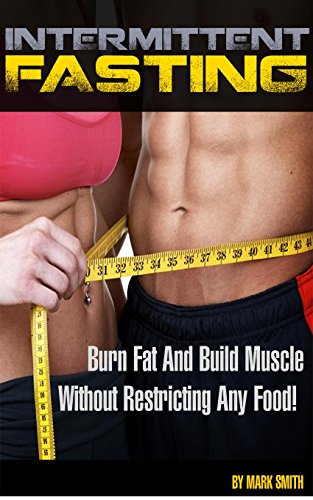 Intermittent Fasting: Ultimate Beginner Guide For Intermittent Fasting to Burn Fat and Build Muscle Fast Without Restricting Your Favourite Foods (Intermittent ... Fitness, Get Lean, How To Lose Weight)