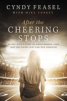 After the Cheering Stops: An NFL Wife's Story of Concussions, Loss, and the Faith that Saw Her Through by [Feasel, Cyndy]