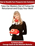 Taking the Mystery Out of Follow-up Reluctance: How to Steadily Turn Prospects Into Customers