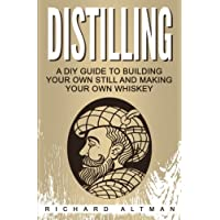 Distilling: A Diy Guide to Building Your Own Still, and Making Your Own Whiskey