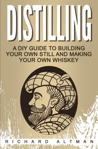 Distilling: A DIY Guide To Building Your Own Still, And Making Your Own Whiskey by Richard Altman