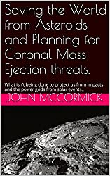 Saving the World from Asteroids and Planning for Coronal Mass Ejection threats.: What isn't being done to protect us from impacts and the power grids from ... (Collected Works: John A. McCormick Book 3)