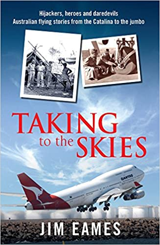 Taking to the Skies: Daredevils, heroes and hijackings, great Australian flying stories from the Catalina to the Jumbo