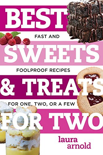 Best Sweets & Treats for Two: Fast and Foolproof Recipes for One, Two, or a Few (Best Ever) by Laura Arnold