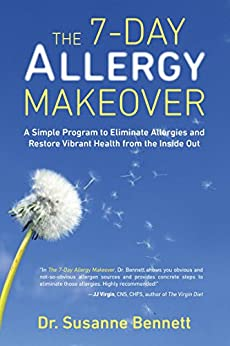 The 7-Day Allergy Makeover: A Simple Program to Eliminate Allergies and Restore Vibrant Health from the Insi de Out by [Bennett, Susanne]
