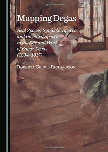 Mapping Degas: Real Spaces, Symbolic Spaces and Invented Spaces in the Life and Work of Edgar Degas (1834-1917)