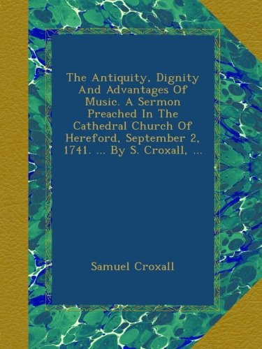 Download The Antiquity, Dignity And Advantages Of Music. A Sermon Preached In The Cathedral Church Of Hereford, September 2, 1741. ... By S. Croxall, ... PDF