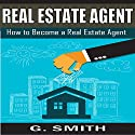 Real Estate Agent: How to Become a Real Estate Agent Audiobook by G. Smith Narrated by Michael Hatak