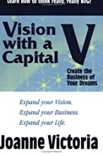 Vision with a Capital V: Create the Business of Your Dreams