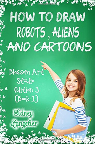 How to Draw Robots , Aliens and Cartoons : Blossom Art Studio Edition 3 (Book 1): Learn to Draw Cartoon Characters Step by Step for Beginners (Cartooning Books for Teens) (Volume 1)