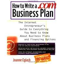 How to Write A .com Business Plan: The Internet Entrepreneur's Guide to Everything You Need to Know About Business Plans and Financing Options
