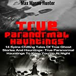 True Paranormal Hauntings: 14 Spine Chilling Tales of True Ghost Stories and Hauntings: True Paranormal Hauntings to Keep You up at Night  | Max Mason Hunter