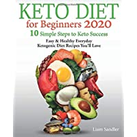 Keto Diet for Beginners 2020: 10 Simple Steps to Keto Success. Easy and Healthy Everyday Ketogenic Diet Recipes You'll Love