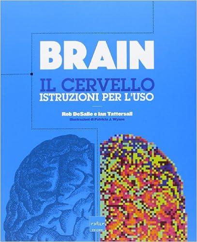 Rob DeSalle, Ian Tattersall - Brain. Il cervello. Istruzioni per l'uso (2013)