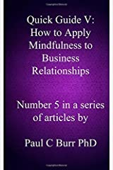 Quick Guide V - How to Apply Mindfulness to Business Relationships: Volume 5 (Quick Guides to Business) by Paul C Burr PhD (2013-10-05) Paperback