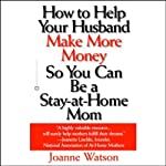 How to Help Your Husband Make More Money So You Can Be a Stay-at-Home Mom | Joanne Watson