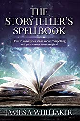 The Storyteller's Spellbook: How to make your ideas more compelling and your career more magical