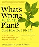 What's Wrong With My Plant? (And How Do I Fix It?): A Visual Guide to Easy Diagnosis and Organic Remedies, David Deardorff, Kathryn Wadsworth, 0881929611