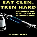 Eat Clen, Tren Hard: The Guide for Steroid Use in Powerlifting Audiobook by J.R. Musclebear Narrated by Joseph Tabler