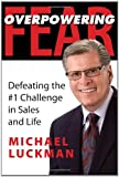 Overpowering Fear: Defeating the #1 Challenge in Sales and Life
