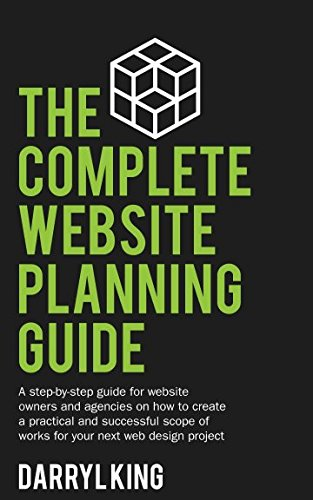 The Complete Website Planning Guide: A step by step guide for website owners and agencies on how to create a practical and successful scope of works for your next web design project - Web Design