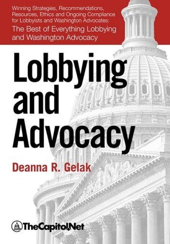 Lobbying and Advocacy: Winning Strategies, Resources, Recommendations, Ethics and Ongoing Compliance for Lobbyists and Washington Advocates: