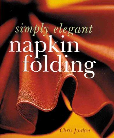 Simply Elegant Napkin Folding by Chris Jordan