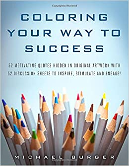 COLORING YOUR WAY TO SUCCESS 52 Motivating Quotes Hidden In Original Artwork With Discussion Sheets To Inspire Stimulate And Engage Michael Burger