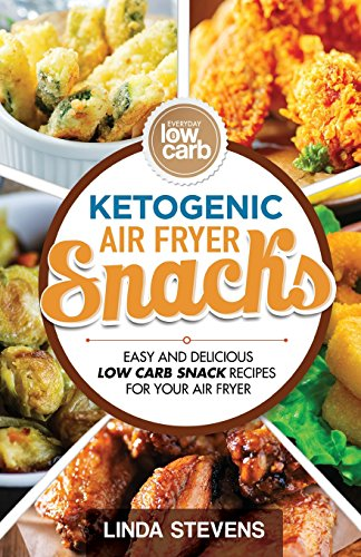 Ketogenic Air Fryer Snacks: Easy and Delicious Low Carb Snack Recipes for Your Air Fryer by Linda Stevens