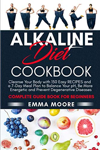 Alkaline Diet Cookbook: Cleanse Your Body with 150 Alkaline Recipes and a 7-Day Meal Plan to Balance Your pH, Be More Energetic and Prevent Degenerative Diseases – Complete Guide Book for Beginners