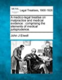 A medico-legal treatise on malpractice and medical evidence : comprising the elements of medical Jurisprudence, John J. Elwell, 1240156332