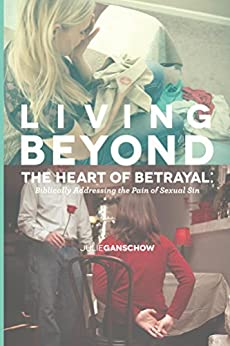 Living Beyond the Heart of Betrayal:: Biblically Addressing the Pain of Sexual Sin by [Ganschow, Julie]